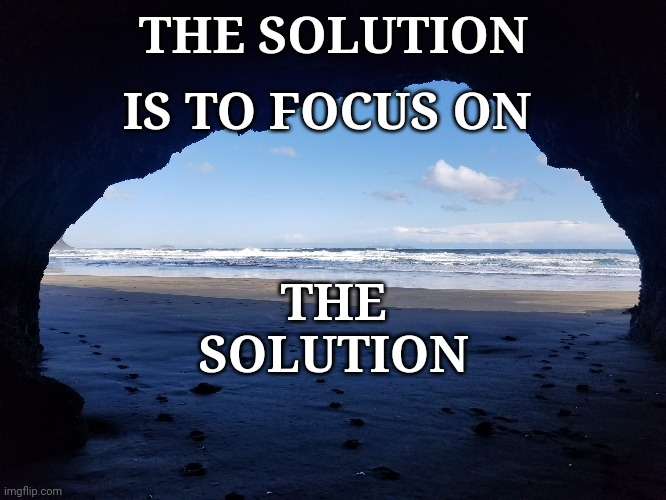 solution |  THE SOLUTION; IS TO FOCUS ON; THE SOLUTION | image tagged in positive,positivity,goals | made w/ Imgflip meme maker