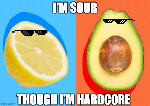 Fruits meme |  I'M SOUR; THOUGH I'M HARDCORE | image tagged in fruit,fun,avocado,lemons | made w/ Imgflip meme maker