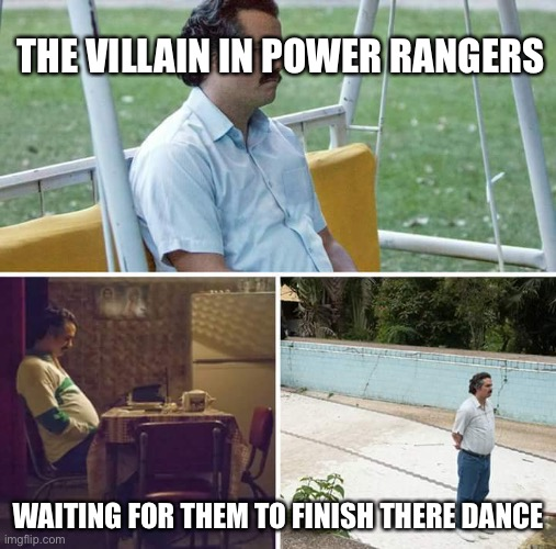 Sad Pablo Escobar Meme |  THE VILLAIN IN POWER RANGERS; WAITING FOR THEM TO FINISH THERE DANCE | image tagged in memes,sad pablo escobar | made w/ Imgflip meme maker