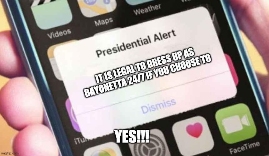 Bayonetta |  IT IS LEGAL TO DRESS UP AS BAYONETTA 24/7 IF YOU CHOOSE TO; YES!!! | image tagged in memes,presidential alert | made w/ Imgflip meme maker
