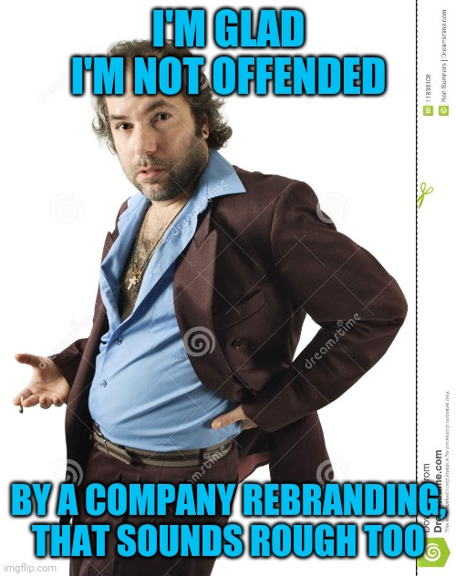 I'M GLAD I'M NOT OFFENDED BY A COMPANY REBRANDING, THAT SOUNDS ROUGH TOO | made w/ Imgflip meme maker