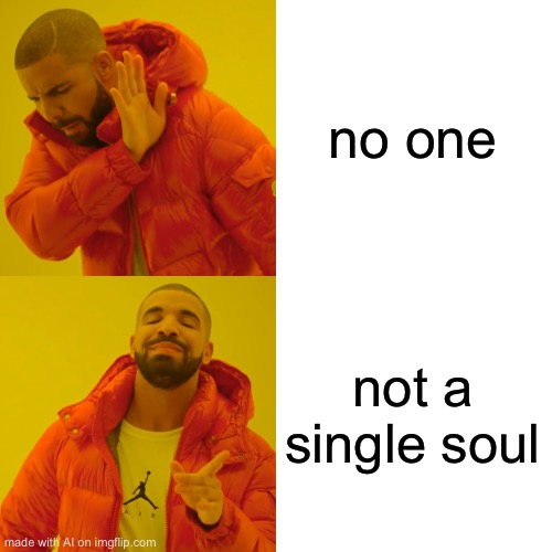 Just a meme made by the AI meme generator |  no one; not a single soul | image tagged in memes,drake hotline bling | made w/ Imgflip meme maker