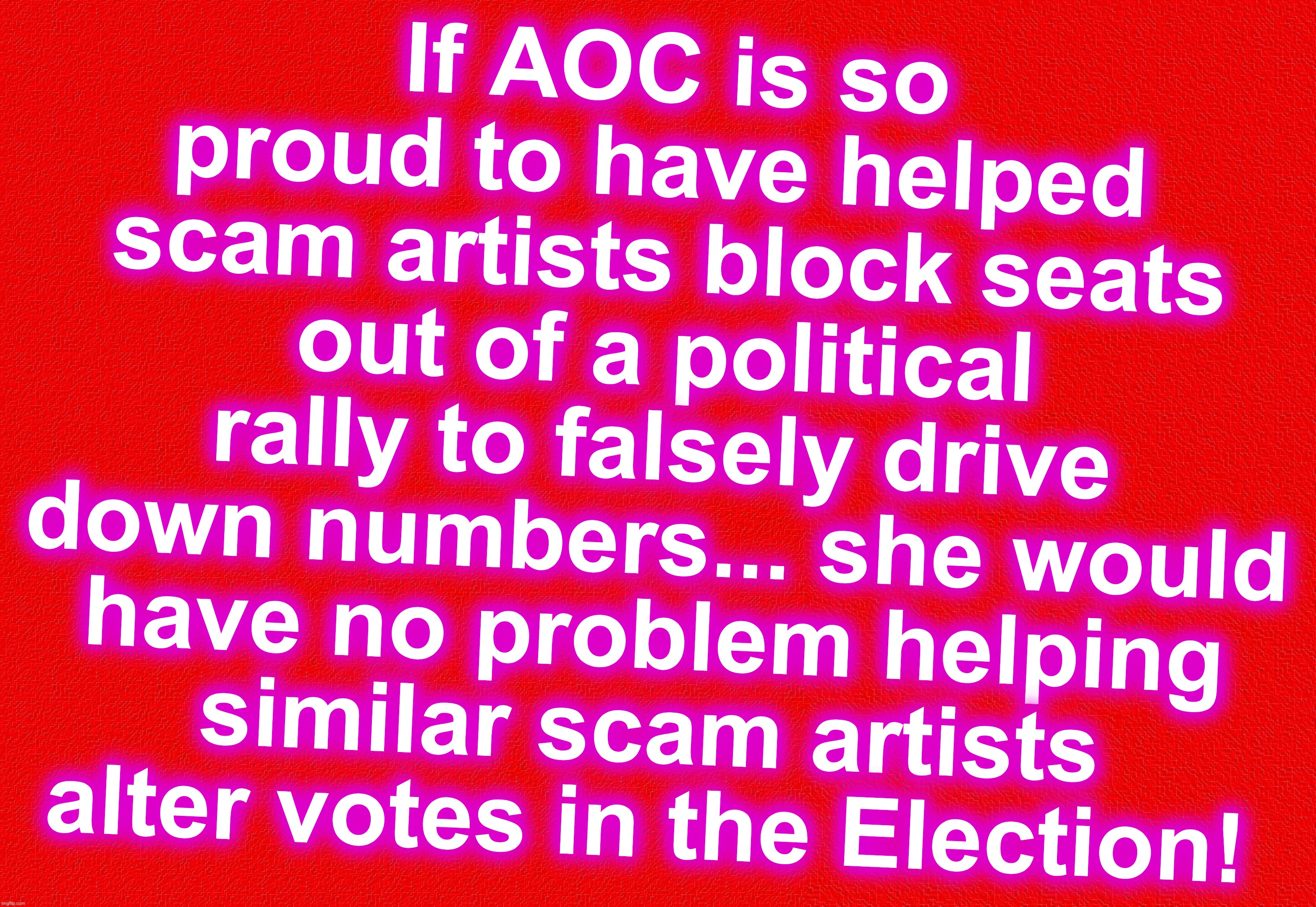 such integrity |  If AOC is so proud to have helped  scam artists block seats out of a political rally to falsely drive down numbers... she would have no problem helping similar scam artists alter votes in the Election! | image tagged in aoc,alexandria ocasio-cortez,scammers,votes | made w/ Imgflip meme maker