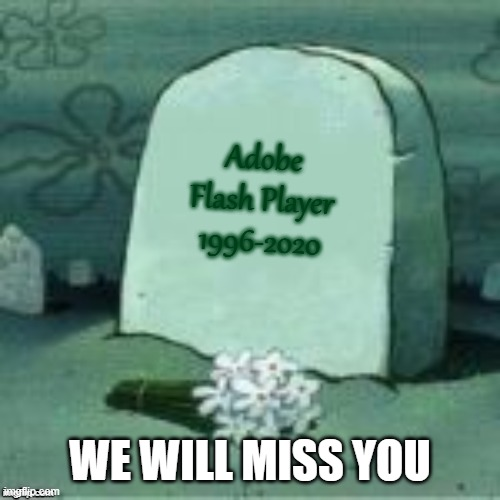 R.I.P Adobe Flash Player |  Adobe Flash Player 1996-2020; WE WILL MISS YOU | image tagged in here lies x,memes,sad but true,sad,funeral,adobe | made w/ Imgflip meme maker
