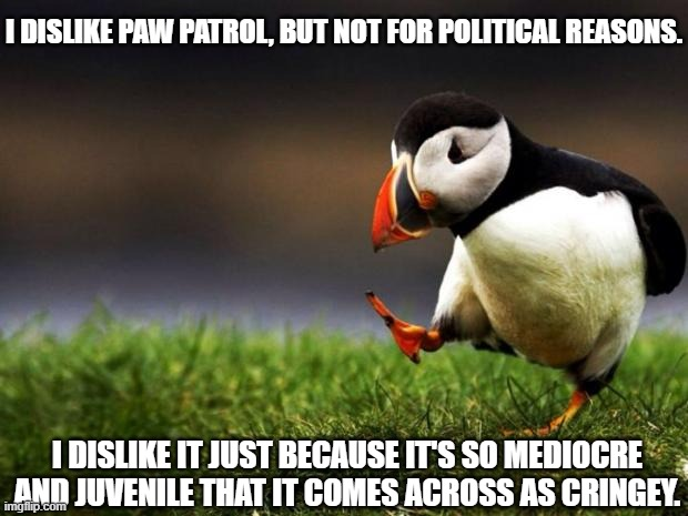 Unpopular Opinion Puffin |  I DISLIKE PAW PATROL, BUT NOT FOR POLITICAL REASONS. I DISLIKE IT JUST BECAUSE IT'S SO MEDIOCRE AND JUVENILE THAT IT COMES ACROSS AS CRINGEY. | image tagged in memes,unpopular opinion puffin,paw patrol,politics | made w/ Imgflip meme maker