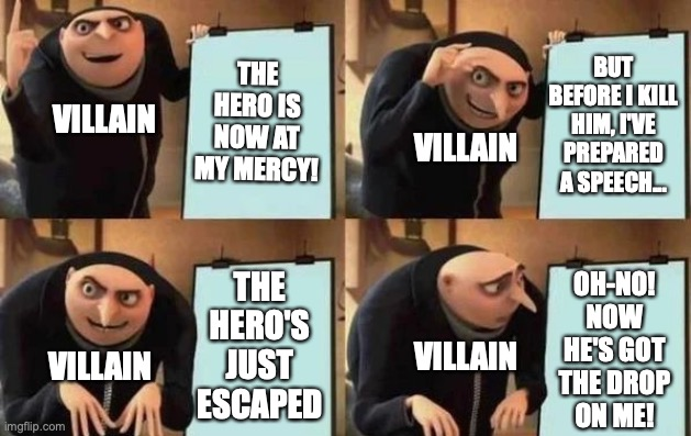 #WhenComicWritersHaveToReachThatWordCount |  THE HERO IS NOW AT MY MERCY! BUT BEFORE I KILL HIM, I'VE PREPARED A SPEECH... VILLAIN; VILLAIN; THE HERO'S JUST ESCAPED; OH-NO! NOW HE'S GOT THE DROP ON ME! VILLAIN; VILLAIN | image tagged in gru's plan,hero,villains,superheroes,monologue,speech | made w/ Imgflip meme maker