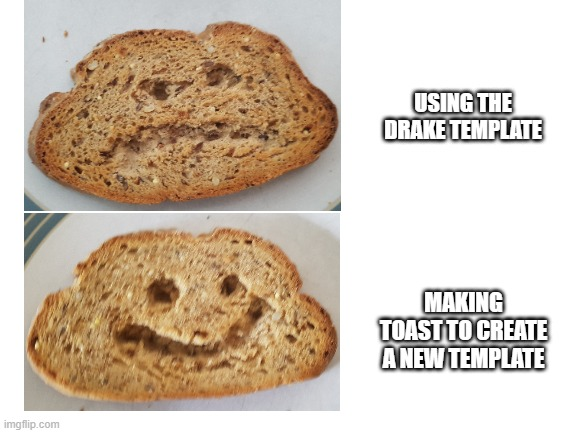 blank white template |  USING THE DRAKE TEMPLATE; MAKING TOAST TO CREATE A NEW TEMPLATE | image tagged in blank white template | made w/ Imgflip meme maker