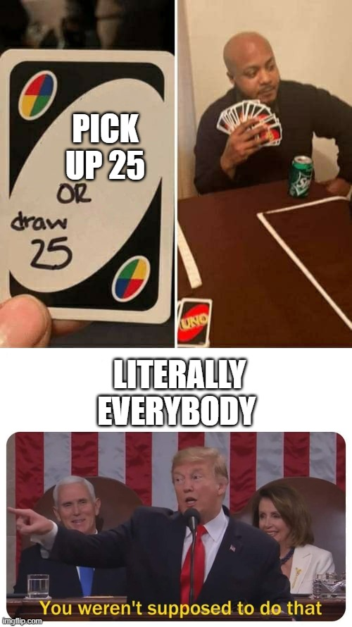 PICK UP 25; LITERALLY EVERYBODY | image tagged in you weren't supposed to do that,memes,uno draw 25 cards | made w/ Imgflip meme maker