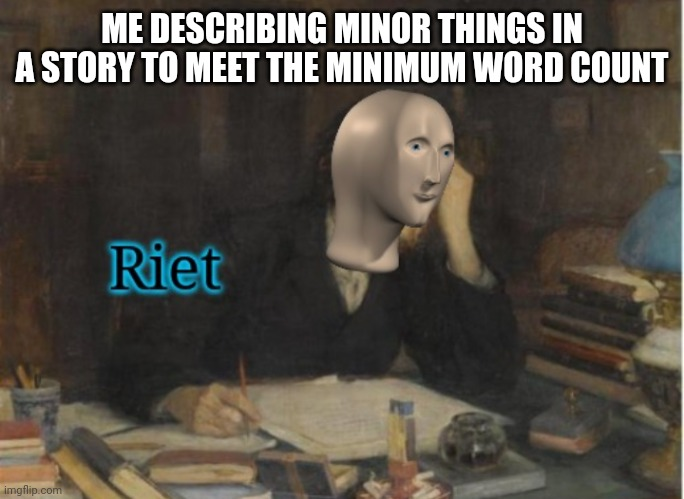 School work |  ME DESCRIBING MINOR THINGS IN A STORY TO MEET THE MINIMUM WORD COUNT | image tagged in school meme | made w/ Imgflip meme maker