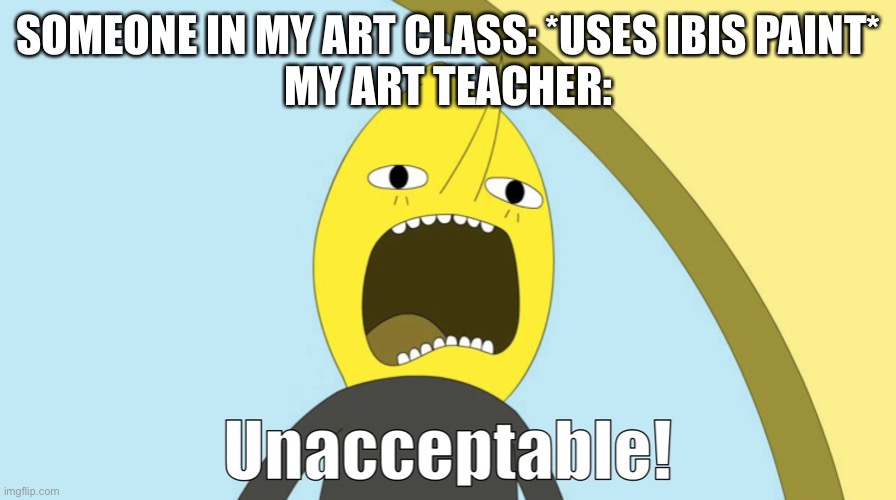 Use brushes redux! |  SOMEONE IN MY ART CLASS: *USES IBIS PAINT* MY ART TEACHER: | image tagged in unacceptable,art,teacher,lemongrab,memes | made w/ Imgflip meme maker