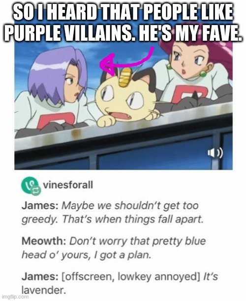 Does James even count as a purple villain? |  SO I HEARD THAT PEOPLE LIKE PURPLE VILLAINS. HE'S MY FAVE. | image tagged in memes,pokemon | made w/ Imgflip meme maker