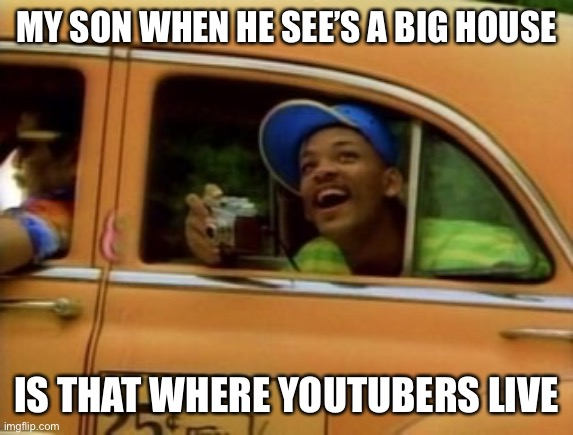Will |  MY SON WHEN HE SEE'S A BIG HOUSE; IS THAT WHERE YOUTUBERS LIVE | image tagged in lol,funny,funny memes,memes,dank memes,dank | made w/ Imgflip meme maker