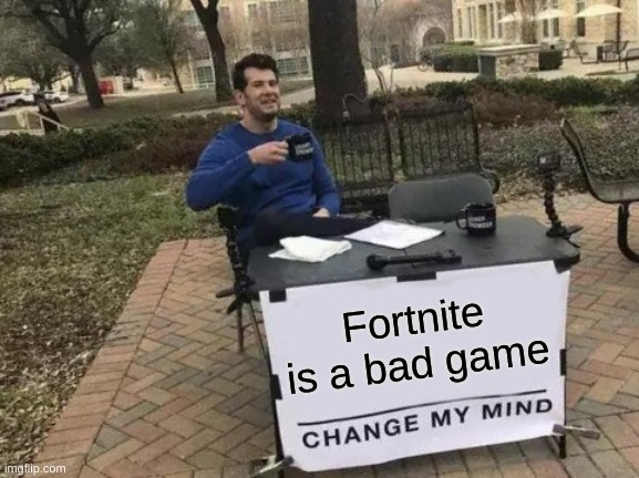 Fortnite is a bad game | image tagged in memes,change my mind | made w/ Imgflip meme maker