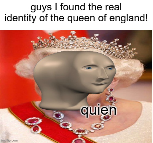 It all makes sense now... |  guys I found the real identity of the queen of england! quien | image tagged in blank white template | made w/ Imgflip meme maker
