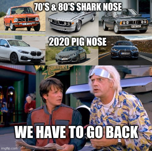 Old vs New Bimmers |  70'S & 80'S SHARK NOSE; 2020 PIG NOSE; WE HAVE TO GO BACK | image tagged in we have to go back | made w/ Imgflip meme maker