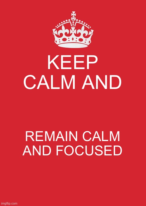 Keep Calm And Carry On Red Meme | KEEP CALM AND REMAIN CALM AND FOCUSED | image tagged in memes,keep calm and carry on red | made w/ Imgflip meme maker
