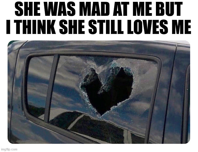 See everyone, she still loves me. It is just a broken heart. |  SHE WAS MAD AT ME BUT I THINK SHE STILL LOVES ME | image tagged in angry woman,i love you,broken heart | made w/ Imgflip meme maker