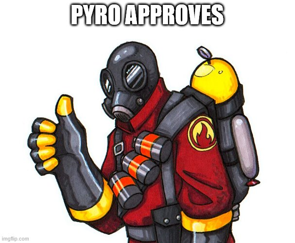 pyro approval | PYRO APPROVES | image tagged in pyro approval | made w/ Imgflip meme maker
