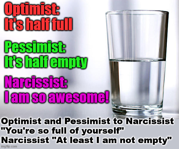 "I am empty inside. |  Optimist: It's half full; Pessimist: It's half empty; Narcissist: I am so awesome! Optimist and Pessimist to Narcissist ""You're so full of yourself"" Narcissist ""At least I am not empty"" 