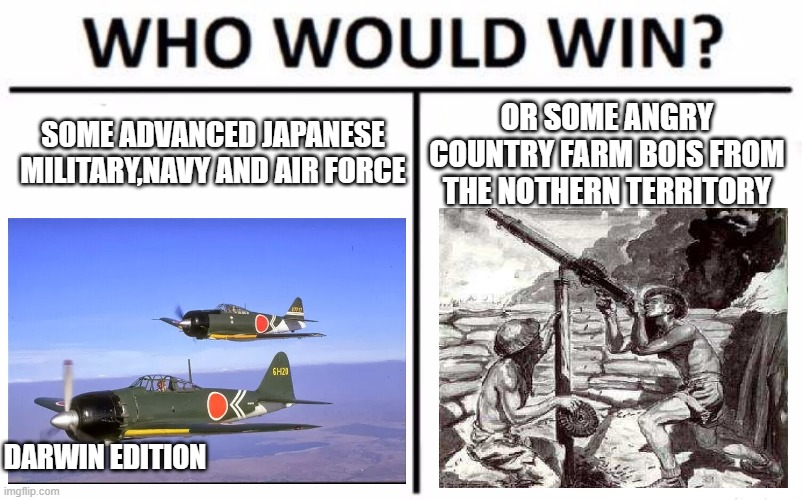 who would win? Darwin edition |  SOME ADVANCED JAPANESE MILITARY,NAVY AND AIR FORCE; OR SOME ANGRY COUNTRY FARM BOIS FROM THE NOTHERN TERRITORY; DARWIN EDITION | image tagged in memes,who would win,australia | made w/ Imgflip meme maker