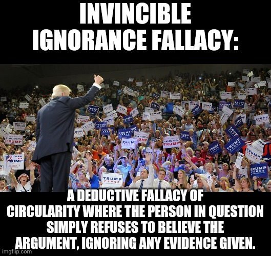 Invincibly Ignorant |  INVINCIBLE IGNORANCE FALLACY:; A DEDUCTIVE FALLACY OF CIRCULARITY WHERE THE PERSON IN QUESTION SIMPLY REFUSES TO BELIEVE THE ARGUMENT, IGNORING ANY EVIDENCE GIVEN. | image tagged in trump rally,maga,idiots | made w/ Imgflip meme maker