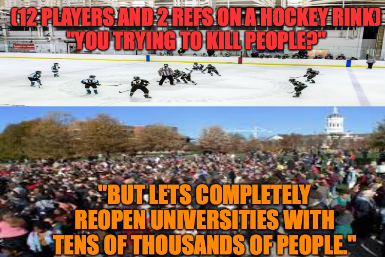 "Coronavirus Double Standard |  (12 PLAYERS AND 2 REFS ON A HOCKEY RINK) ""YOU TRYING TO KILL PEOPLE?""; ""BUT LETS COMPLETELY REOPEN UNIVERSITIES WITH TENS OF THOUSANDS OF PEOPLE."" 