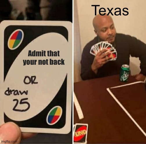 UNO Draw 25 Cards Meme |  Texas; Admit that your not back | image tagged in memes,uno draw 25 cards | made w/ Imgflip meme maker