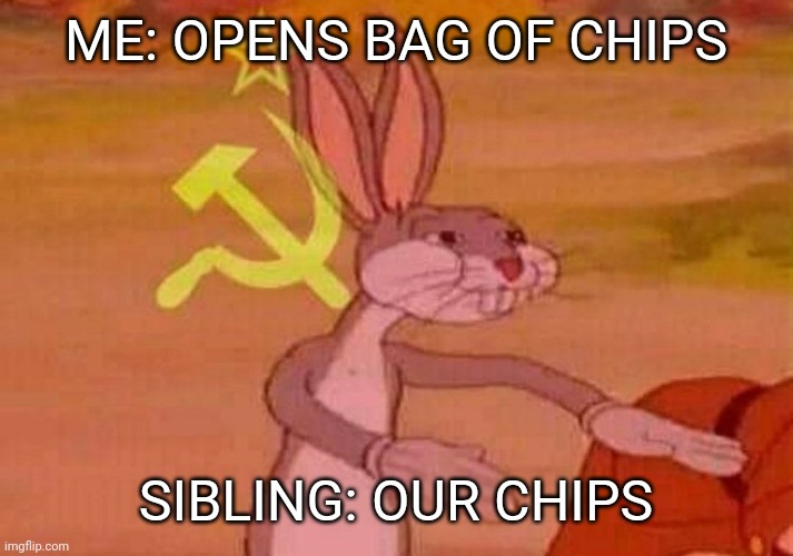Communist Bugs Bunny |  ME: OPENS BAG OF CHIPS; SIBLING: OUR CHIPS | image tagged in communist bugs bunny | made w/ Imgflip meme maker