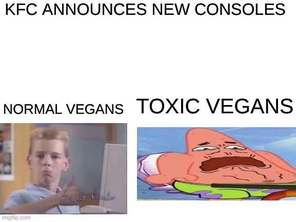 normal vs toxic |  KFC ANNOUNCES NEW CONSOLES; NORMAL VEGANS; TOXIC VEGANS | image tagged in blank white template,vegan | made w/ Imgflip meme maker