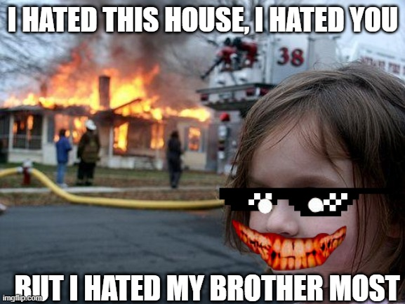 Disaster Girl Meme |  I HATED THIS HOUSE, I HATED YOU; BUT I HATED MY BROTHER MOST | image tagged in memes,disaster girl | made w/ Imgflip meme maker