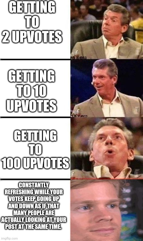 Vince McMahon Reaction w/Glowing Eyes |  GETTING TO 2 UPVOTES; GETTING TO 10 UPVOTES; GETTING TO 100 UPVOTES; CONSTANTLY REFRESHING WHILE YOUR VOTES KEEP GOING UP AND DOWN AS IF THAT MANY PEOPLE ARE ACTUALLY LOOKING AT YOUR POST AT THE SAME TIME. | image tagged in vince mcmahon reaction w/glowing eyes,memes | made w/ Imgflip meme maker