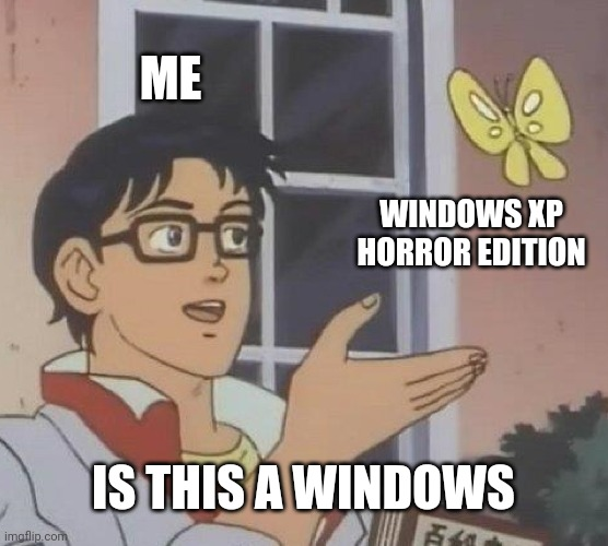 Is This A Pigeon Meme |  ME; WINDOWS XP HORROR EDITION; IS THIS A WINDOWS | image tagged in memes,is this a pigeon | made w/ Imgflip meme maker