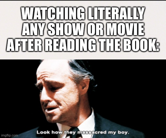 It always happens |  WATCHING LITERALLY ANY SHOW OR MOVIE AFTER READING THE BOOK: | image tagged in look how they massacred my boy,show,movie,book,different | made w/ Imgflip meme maker