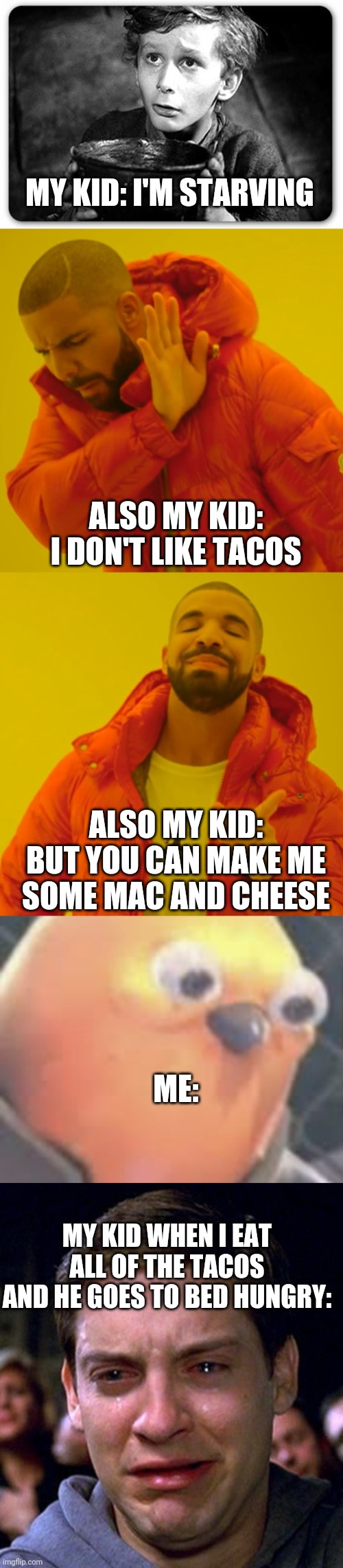 MY KID: I'M STARVING; ALSO MY KID: I DON'T LIKE TACOS; ALSO MY KID: BUT YOU CAN MAKE ME SOME MAC AND CHEESE; ME:; MY KID WHEN I EAT ALL OF THE TACOS AND HE GOES TO BED HUNGRY: | image tagged in crying peter parker,beggar,memes,drake hotline bling,listen here you little shit bird,memes | made w/ Imgflip meme maker