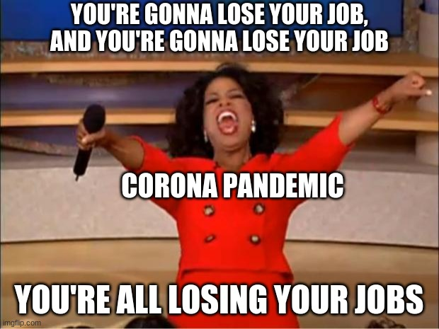 You all get an A |  YOU'RE GONNA LOSE YOUR JOB, AND YOU'RE GONNA LOSE YOUR JOB; CORONA PANDEMIC; YOU'RE ALL LOSING YOUR JOBS | image tagged in memes,oprah you get a | made w/ Imgflip meme maker