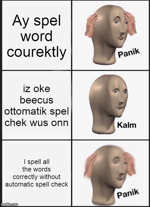 Panik Kalm Panik |  Ay spel word courektly; iz oke beecus ottomatik spel chek wus onn; I spell all the words correctly without automatic spell check | image tagged in memes,panik kalm panik,meme man | made w/ Imgflip meme maker