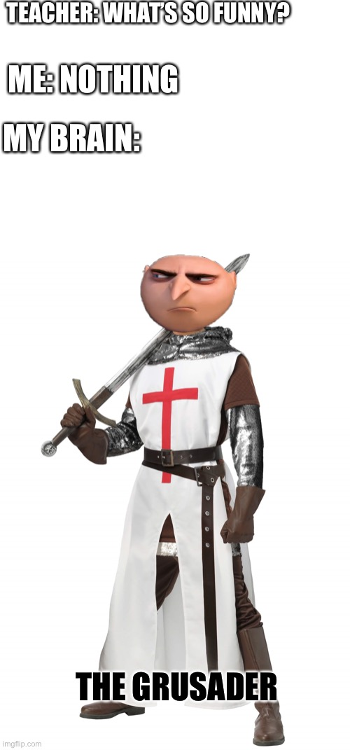 The grusades |  TEACHER: WHAT'S SO FUNNY? ME: NOTHING; MY BRAIN:; THE GRUSADER | image tagged in gru's plan,the crusades,despicable me | made w/ Imgflip meme maker