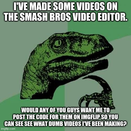 Random question |  I'VE MADE SOME VIDEOS ON THE SMASH BROS VIDEO EDITOR. WOULD ANY OF YOU GUYS WANT ME TO POST THE CODE FOR THEM ON IMGFLIP SO YOU CAN SEE SEE WHAT DUMB VIDEOS I'VE BEEN MAKING? | image tagged in memes,philosoraptor,super smash bros | made w/ Imgflip meme maker