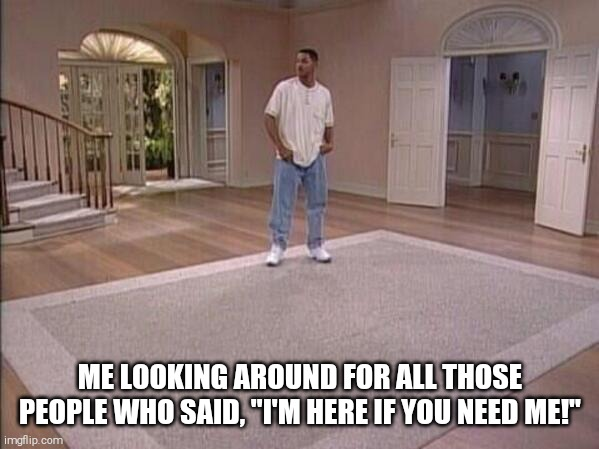 "ME LOOKING AROUND FOR ALL THOSE PEOPLE WHO SAID, ""I'M HERE IF YOU NEED ME!"" 