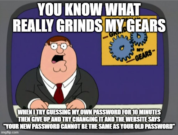 "Peter Griffin News Meme |  YOU KNOW WHAT REALLY GRINDS MY GEARS; WHEN I TRY GUESSING MY OWN PASSWORD FOR 10 MINUTES THEN GIVE UP AND TRY CHANGING IT AND THE WEBSITE SAYS ""YOUR NEW PASSWORD CANNOT BE THE SAME AS YOUR OLD PASSWORD"" 