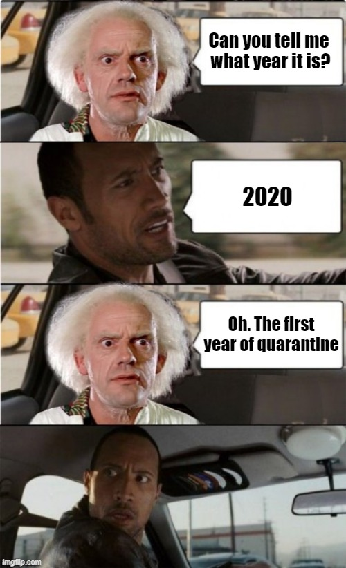 Coronavirus - First year of quarantine |  Can you tell me  what year it is? 2020; Oh. The first year of quarantine | image tagged in the rock driving dr emmett brown asking template | made w/ Imgflip meme maker