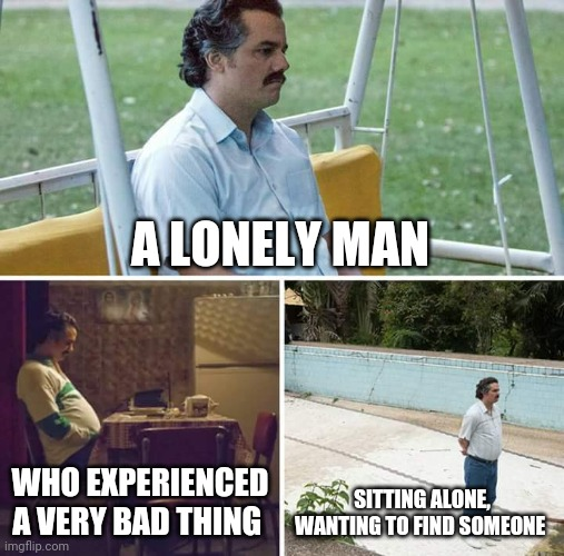Poor guy |  A LONELY MAN; WHO EXPERIENCED A VERY BAD THING; SITTING ALONE, WANTING TO FIND SOMEONE | image tagged in memes,sad pablo escobar,poor guy,sad,alone | made w/ Imgflip meme maker