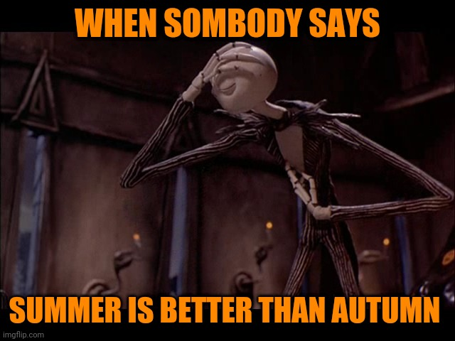 Like really? |  WHEN SOMBODY SAYS; SUMMER IS BETTER THAN AUTUMN | image tagged in jack skellington facepalm,memes,jack skellington,autumn,fall,summer | made w/ Imgflip meme maker
