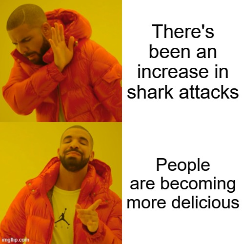 Drake Hotline Bling Meme |  There's been an increase in shark attacks; People are becoming more delicious | image tagged in memes,drake hotline bling | made w/ Imgflip meme maker