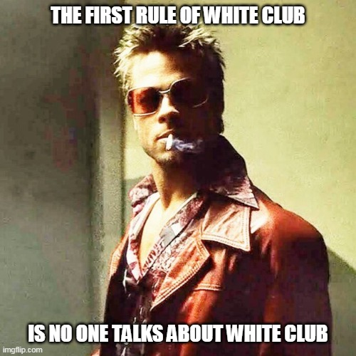 The Club |  THE FIRST RULE OF WHITE CLUB; IS NO ONE TALKS ABOUT WHITE CLUB | image tagged in fight club | made w/ Imgflip meme maker