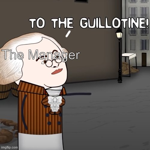To The Guillotine! | The Manager | image tagged in to the guillotine | made w/ Imgflip meme maker
