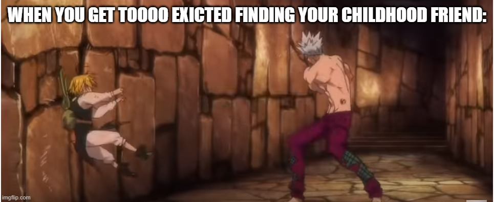 bUDdY!? |  WHEN YOU GET TOOOO EXICTED FINDING YOUR CHILDHOOD FRIEND: | image tagged in seven deadly sins,friends,relationships | made w/ Imgflip meme maker
