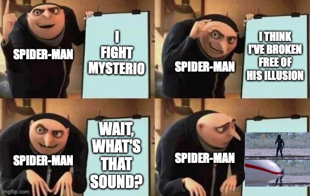Spider-Man's Luck |  I FIGHT MYSTERIO; I THINK I'VE BROKEN FREE OF HIS ILLUSION; SPIDER-MAN; SPIDER-MAN; WAIT, WHAT'S THAT SOUND? SPIDER-MAN; SPIDER-MAN | image tagged in gru's plan,spiderman,hit by train,spiderman hit by train,mysterio,spider-man far from home | made w/ Imgflip meme maker