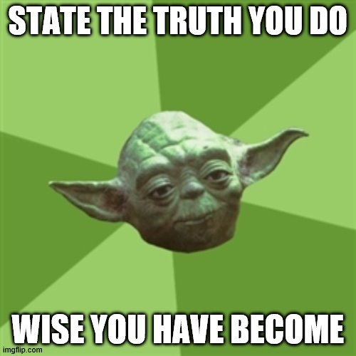 Advice Yoda |  STATE THE TRUTH YOU DO; WISE YOU HAVE BECOME | image tagged in memes,advice yoda | made w/ Imgflip meme maker