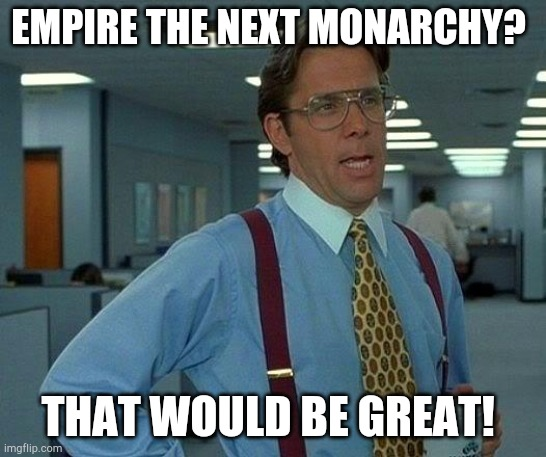 Empire the next monarchy pt 1 |  EMPIRE THE NEXT MONARCHY? THAT WOULD BE GREAT! | image tagged in memes,that would be great,empire the next monarchy | made w/ Imgflip meme maker